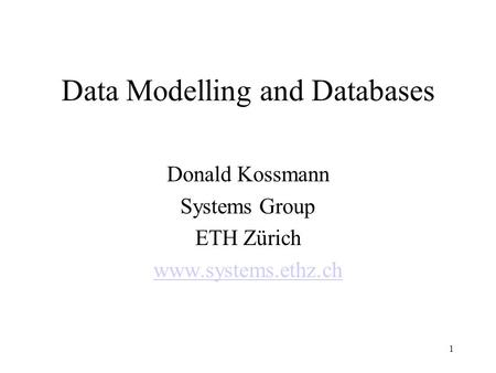 Data Modelling and Databases Donald Kossmann Systems Group ETH Zürich www.systems.ethz.ch 1.