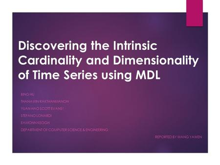 Discovering the Intrinsic Cardinality and Dimensionality of Time Series using MDL BING HU THANAWIN RAKTHANMANON YUAN HAO SCOTT EVANS1 STEFANO LONARDI EAMONN.