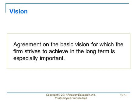 Copyright © 2011 Pearson Education, Inc. Publishing as Prentice Hall Ch 2 -1 Vision Agreement on the basic vision for which the firm strives to achieve.