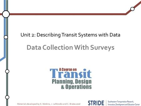 Materials developed by K. Watkins, J. LaMondia and C. Brakewood Data Collection With Surveys Unit 2: Describing Transit Systems with Data.