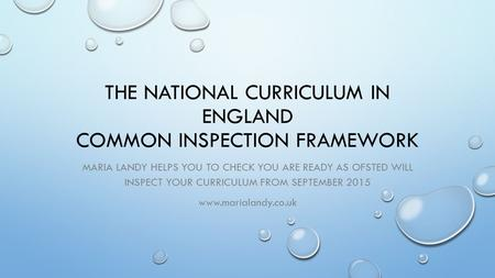 THE NATIONAL CURRICULUM IN ENGLAND COMMON INSPECTION FRAMEWORK MARIA LANDY HELPS YOU TO CHECK YOU ARE READY AS OFSTED WILL INSPECT YOUR CURRICULUM FROM.