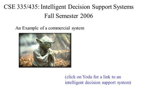 CSE 335/435: Intelligent Decision Support Systems Fall Semester 2006 An Example of a commercial system (click on Yoda for a link to an intelligent decision.