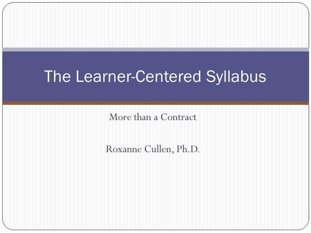 More than a Contract Roxanne Cullen, Ph.D. The Learner-Centered Syllabus.