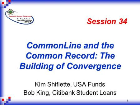 1 CommonLine and the Common Record: The Building of Convergence Kim Shiflette, USA Funds Bob King, Citibank Student Loans Session 34.