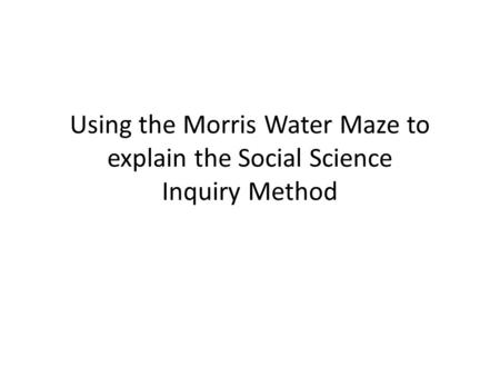 Using the Morris Water Maze to explain the Social Science Inquiry Method.