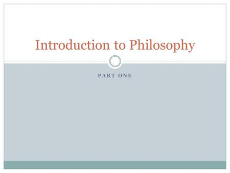 PART ONE Introduction to Philosophy. The Nature & Value of Philosophy What is Philosophy?  Love of Wisdom  Subject Matter  Questions  Science  Religion.