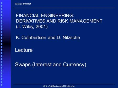 31/1/2000 © K. Cuthbertson and D.Nitzsche Lecture Swaps (Interest and Currency) FINANCIAL ENGINEERING: DERIVATIVES AND RISK MANAGEMENT (J. Wiley, 2001)