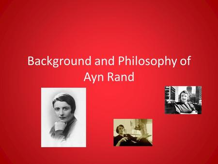 Background and Philosophy of Ayn Rand. Birth and Death Born in St. Petersburg, Russia on February 2, 1905 Died in New York City on March 6, 1982.