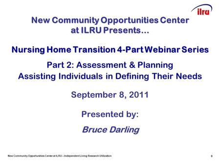 New Community Opportunities Center at ILRU – Independent Living Research Utilization 0 Nursing Home Transition 4-Part Webinar Series Part 2: Assessment.