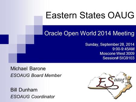 Michael Barone ESOAUG Board Member Bill Dunham ESOAUG Coordinator Eastern States OAUG Oracle Open World 2014 Meeting Sunday, September 28, 2014 9:00-9:45AM.