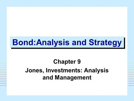 1 Bond:Analysis and Strategy Chapter 9 Jones, Investments: Analysis and Management.