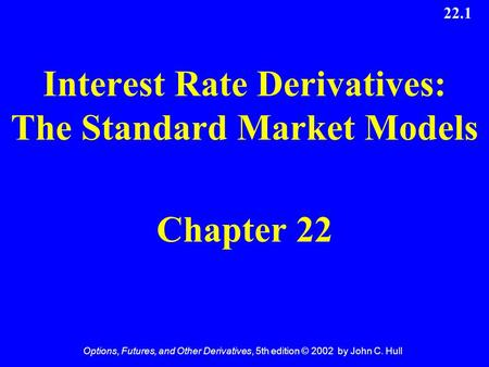 Options, Futures, and Other Derivatives, 5th edition © 2002 by John C. Hull 22.1 Interest Rate Derivatives: The Standard Market Models Chapter 22.