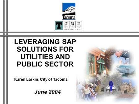 LEVERAGING SAP SOLUTIONS FOR UTILITIES AND PUBLIC SECTOR June 2004 Karen Larkin, City of Tacoma.