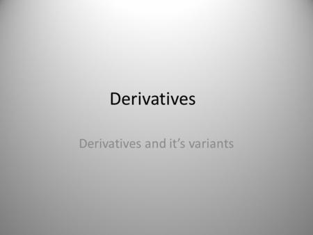 Derivatives Derivatives and it's variants. Derivative - Definition A derivative is a financial instrument which derives its value of some other financial.