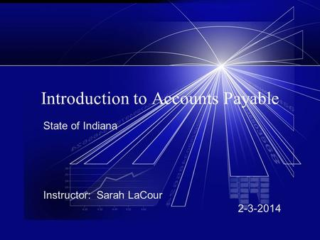 Introduction to Accounts Payable State of Indiana Instructor: Sarah LaCour 2-3-2014.