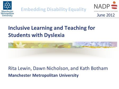 Inclusive Learning and Teaching for Students with Dyslexia Rita Lewin, Dawn Nicholson, and Kath Botham Manchester Metropolitan University Embedding Disability.