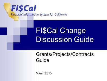 FI$Cal Change Discussion Guide Grants/Projects/Contracts Guide March 2015.