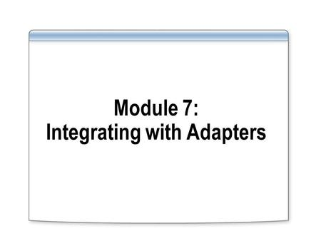 Module 7: Integrating with Adapters. Overview Lesson 1: Introduction to BizTalk Adapters Lesson 2: Configuring a BizTalk Adapter.