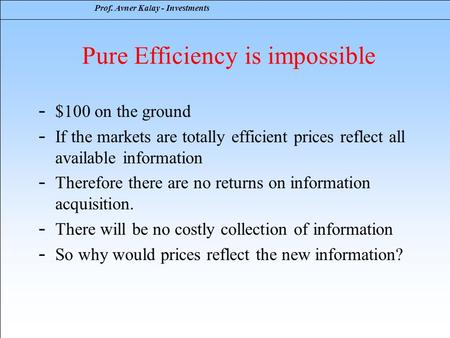 Prof. Avner Kalay - Investments Pure Efficiency is impossible - $100 on the ground - If the markets are totally efficient prices reflect all available.