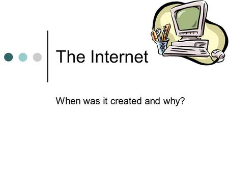 The Internet When was it created and why?. What Is the Internet? A network of computer networks. It connects networks all over the world through the use.