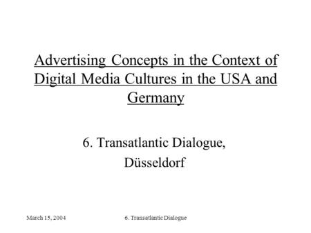March 15, 20046. Transatlantic Dialogue Advertising Concepts in the Context of Digital Media Cultures in the USA and Germany 6. Transatlantic Dialogue,