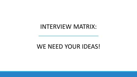 INTERVIEW MATRIX: WE NEED YOUR IDEAS!. Guiding Questions: Sample 1.What needs to be considered in quantifying people and resource needs? 2.What resource.