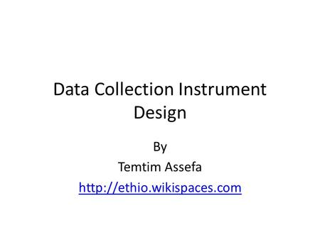Data Collection Instrument Design By Temtim Assefa