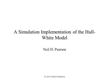 © 2011 Neil D. Pearson A Simulation Implementation of the Hull- White Model Neil D. Pearson.