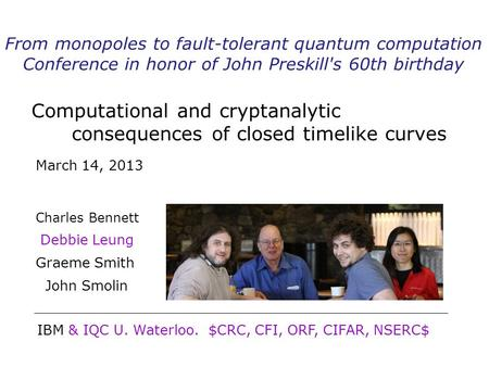Computational and cryptanalytic consequences of closed timelike curves Charles Bennett Debbie Leung Graeme Smith John Smolin IBM & IQC U. Waterloo. $CRC,