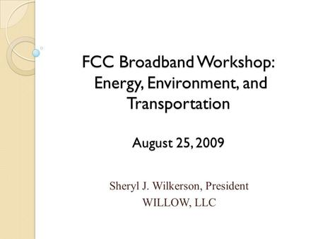 FCC Broadband Workshop: Energy, Environment, and Transportation August 25, 2009 Sheryl J. Wilkerson, President WILLOW, LLC.