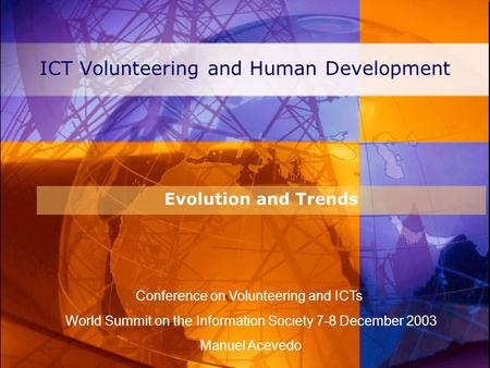 ICT Volunteering and Human Development Evolution and Trends Conference on Volunteering and ICTs World Summit on the Information Society 7-8 December 2003.