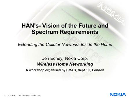 1 © NOKIA SMAG Meeting, 21st Sept. 2000 HAN's- Vision of the Future and Spectrum Requirements Extending the Cellular Networks Inside the Home Jon Edney,