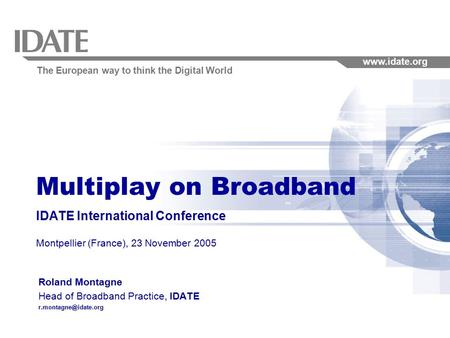 The European way to think the Digital World www.idate.org Multiplay on Broadband IDATE International Conference Montpellier (France), 23 November 2005.