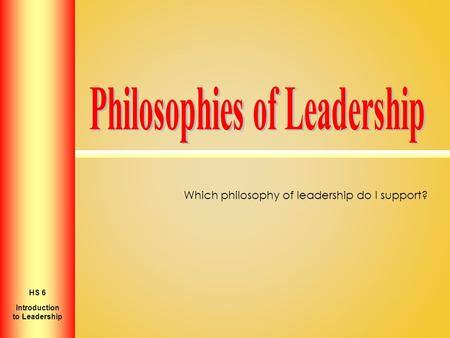 Which philosophy of leadership do I support? Introduction to Personal Growth HS 2 Introduction to Leadership HS 6.
