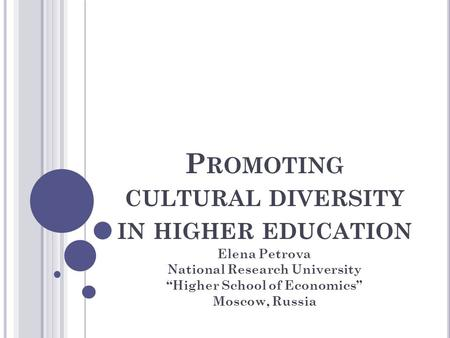 "P ROMOTING CULTURAL DIVERSITY IN HIGHER EDUCATION Elena Petrova National Research University ""Higher School of Economics"" Moscow, Russia."