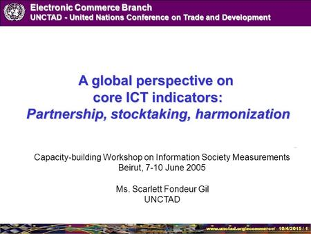 Www.unctad.org/ecommerce/ 10/4/2015 / 1 Electronic Commerce Branch UNCTAD - United Nations Conference on Trade and Development Ms. Scarlett Fondeur Gil.