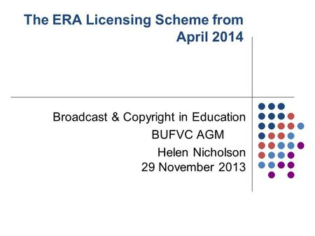 The ERA Licensing Scheme from April 2014 Broadcast & Copyright in Education BUFVC AGM Helen Nicholson 29 November 2013.