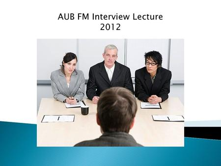 AUB FM Interview Lecture 2012. -Room with 2 doctors sitting with you on a table -They have papers in their hands -One paper on which they have the questions.