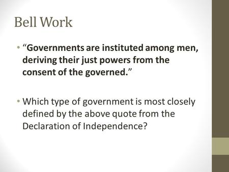 "Bell Work ""Governments are instituted among men, deriving their just powers from the consent of the governed."" Which type of government is most closely."