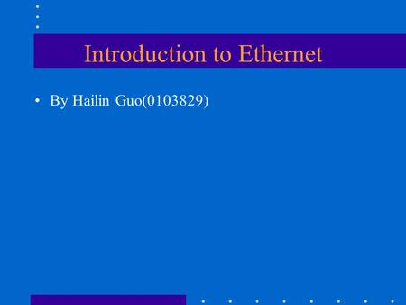 Introduction to Ethernet By Hailin Guo(0103829). Ethernet Backgrand The term Ethernet refers to the family of local- area network (LAN) products covered.