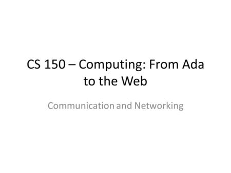 CS 150 – Computing: From Ada to the Web Communication and Networking.