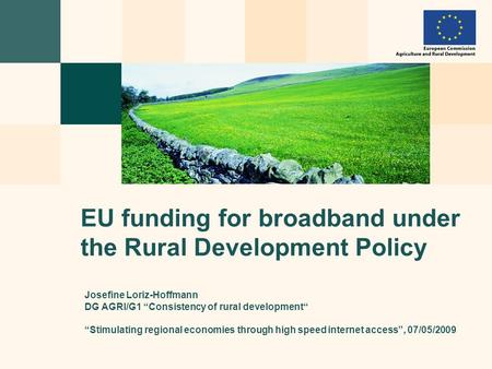 "Josefine Loriz-Hoffmann DG AGRI/G1 ""Consistency of rural development"" ""Stimulating regional economies through high speed internet access"", 07/05/2009 EU."