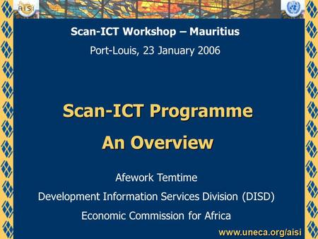Www.uneca.org/aisi Scan-ICT Programme An Overview Afework Temtime Development Information Services Division (DISD) Economic Commission for Africa Scan-ICT.