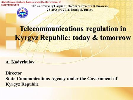 Telecommunications regulation in Kyrgyz Republic: today & tomorrow A. Kadyrkulov Director State Communications Agency under the Government of Kyrgyz Republic.