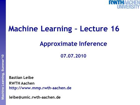 Perceptual and Sensory Augmented Computing Machine Learning, Summer'10 Machine Learning – Lecture 16 Approximate Inference 07.07.2010 Bastian Leibe RWTH.