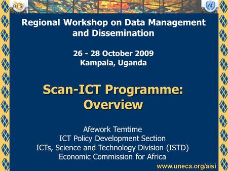 Www.uneca.org/aisi Scan-ICT Programme: Overview Afework Temtime ICT Policy Development Section ICTs, Science and Technology Division (ISTD) Economic Commission.