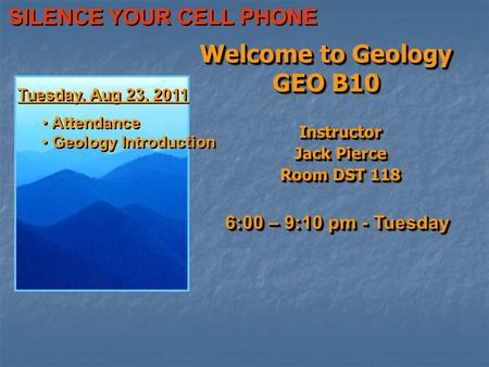 Welcome to Geology GEO B10 Instructor Jack Pierce Room DST 118 Instructor Jack Pierce Room DST 118 6:00 – 9:10 pm - Tuesday Tuesday, Aug 23, 2011 Attendance.