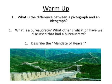 Warm Up 1.What is the difference between a pictograph and an ideograph? 1.What is a bureaucracy? What other civilization have we discussed that had a bureaucracy?