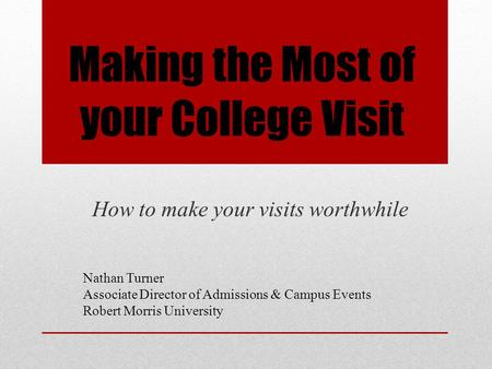 Making the Most of your College Visit How to make your visits worthwhile Nathan Turner Associate Director of Admissions & Campus Events Robert Morris University.