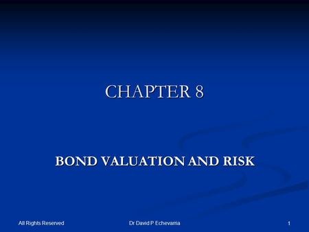 All Rights Reserved Dr David P Echevarria 1 CHAPTER 8 BOND VALUATION AND RISK.
